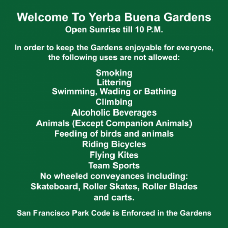 Welcome to Yerba Buena Gardens. Open Sunrise till 10P.M. In order to keep the Gardens enjoyable for everyone, the following uses are not allowed: Smoking. Littering. Swimming, Wading or Bathing. Climbing. Alcoholic Beverages. Animals (Except Companion Animals). Feeding of birds and animals. Riding Bicycles. Flying Kites. Team Sports. No wheeled conveyances including: Skateboard, Roller Skates, Roller Blades and carts. San Francisco Park Code is Enforced in the Gardens.